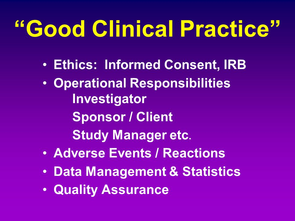 """Good Clinical Practice"" Ethics: Informed Consent, IRB Operational Responsibilities Investigator Sponsor / Client Study Manager etc. Adverse Events /"