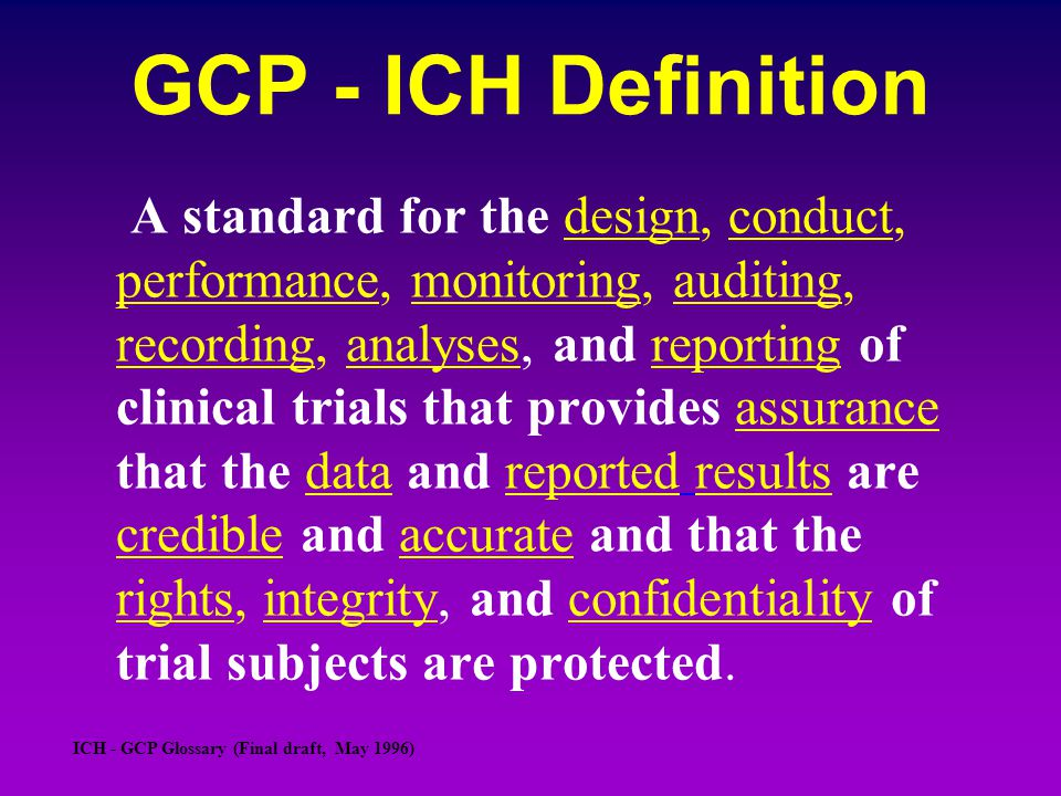 GCP - ICH Definition A standard for the design, conduct, performance, monitoring, auditing, recording, analyses, and reporting of clinical trials that