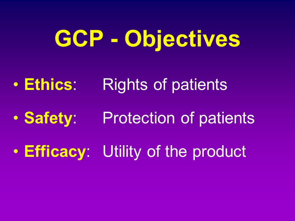 GCP - Objectives Ethics:Rights of patients Safety: Protection of patients Efficacy:Utility of the product