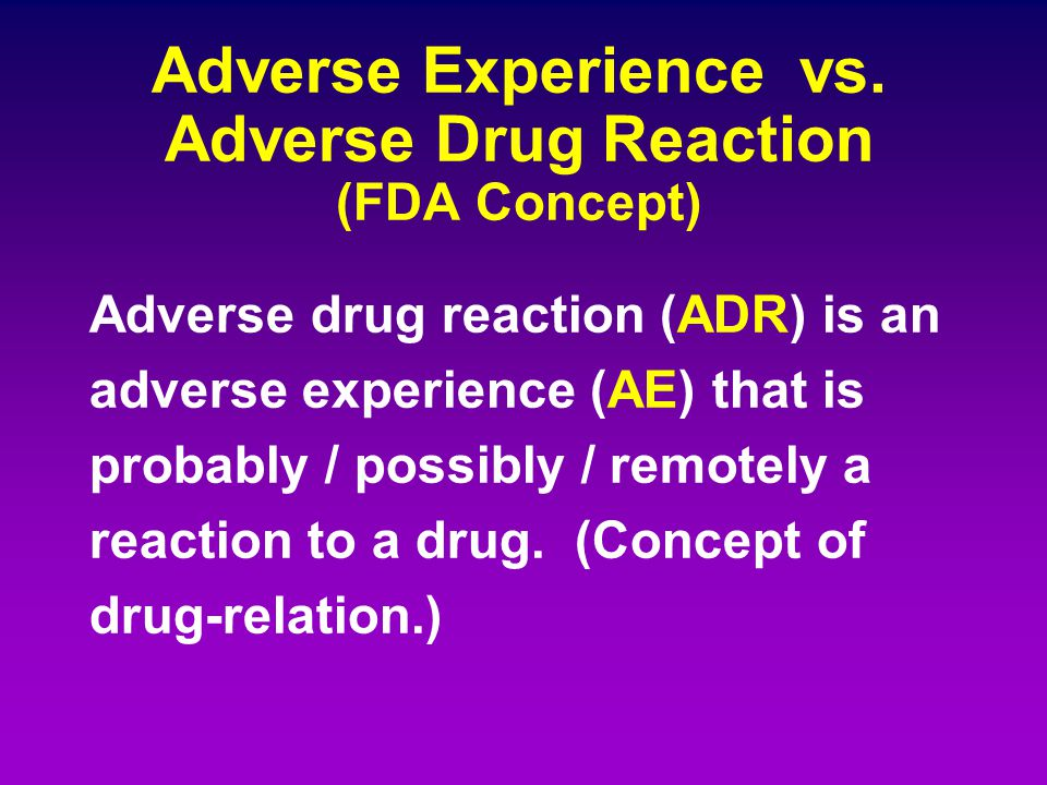 Adverse Experience vs. Adverse Drug Reaction (FDA Concept) Adverse drug reaction (ADR) is an adverse experience (AE) that is probably / possibly / rem