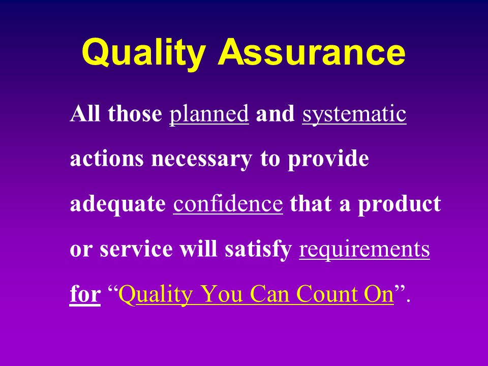 Quality Assurance All those planned and systematic actions necessary to provide adequate confidence that a product or service will satisfy requirement