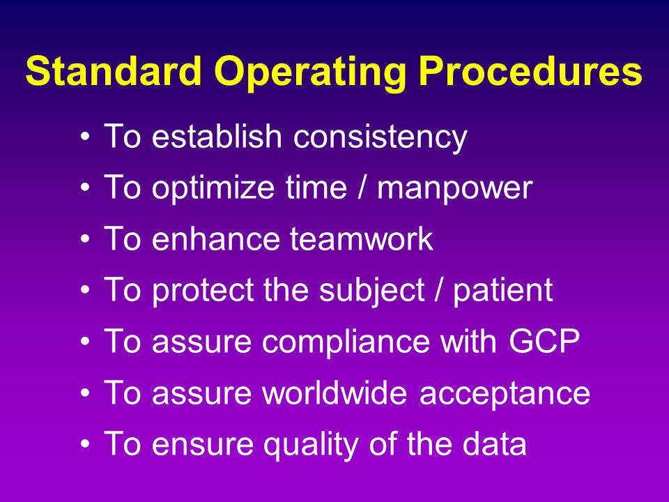 Standard Operating Procedures To establish consistency To optimize time / manpower To enhance teamwork To protect the subject / patient To assure comp
