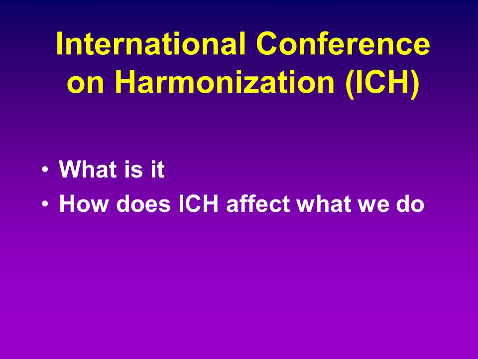 International Conference on Harmonization (ICH) What is it How does ICH affect what we do