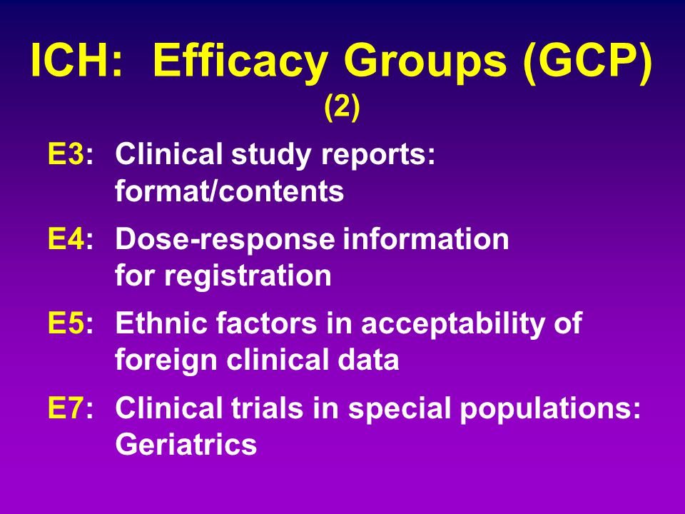 ICH: Efficacy Groups (GCP) (2) E3: Clinical study reports: format/contents E4: Dose-response information for registration E5: Ethnic factors in accept