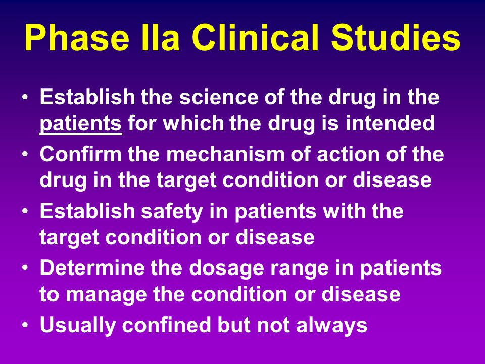 Phase IIa Clinical Studies Establish the science of the drug in the patients for which the drug is intended Confirm the mechanism of action of the dru