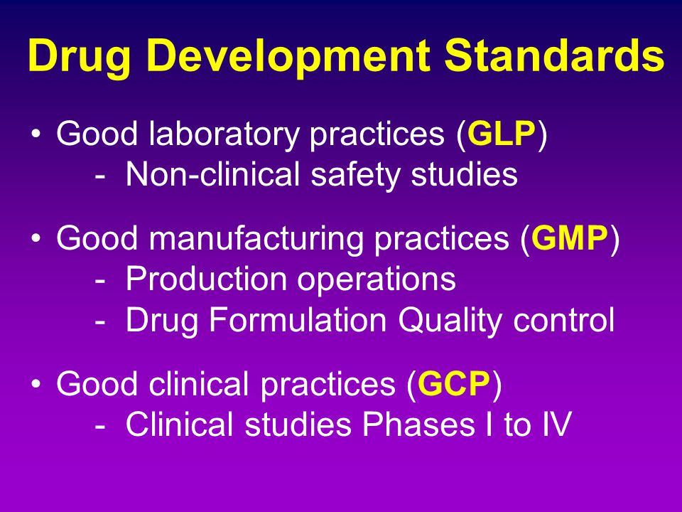 Drug Development Standards Good laboratory practices (GLP) - Non-clinical safety studies Good manufacturing practices (GMP) - Production operations -