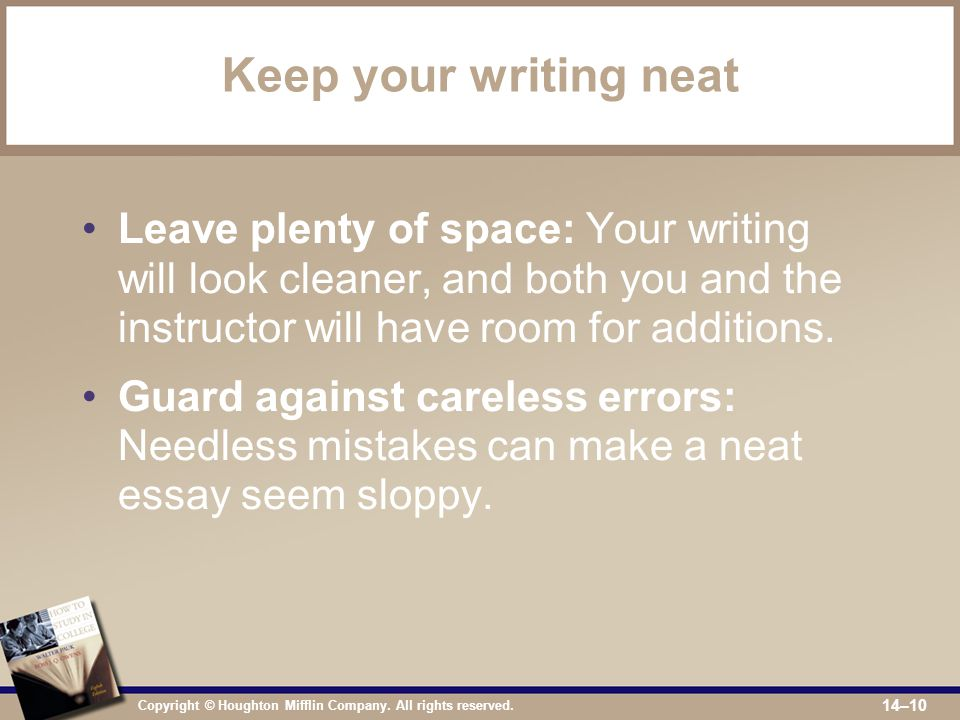 Copyright © Houghton Mifflin Company. All rights reserved. 14–10 Keep your writing neat Leave plenty of space: Your writing will look cleaner, and bot