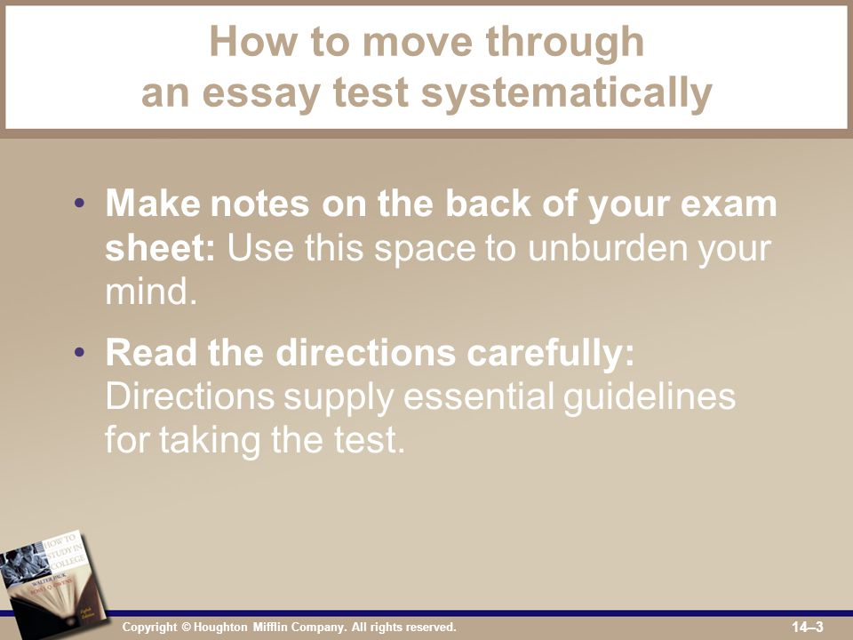 Copyright © Houghton Mifflin Company. All rights reserved. 14–3 How to move through an essay test systematically Make notes on the back of your exam s