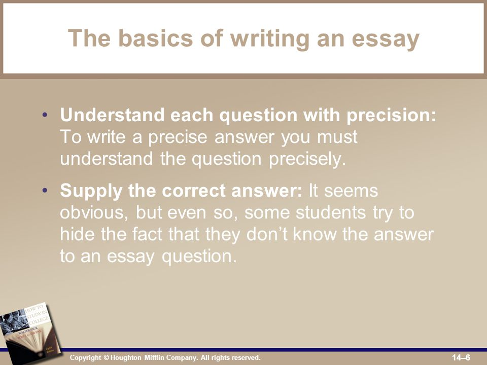 Copyright © Houghton Mifflin Company. All rights reserved. 14–6 The basics of writing an essay Understand each question with precision: To write a pre