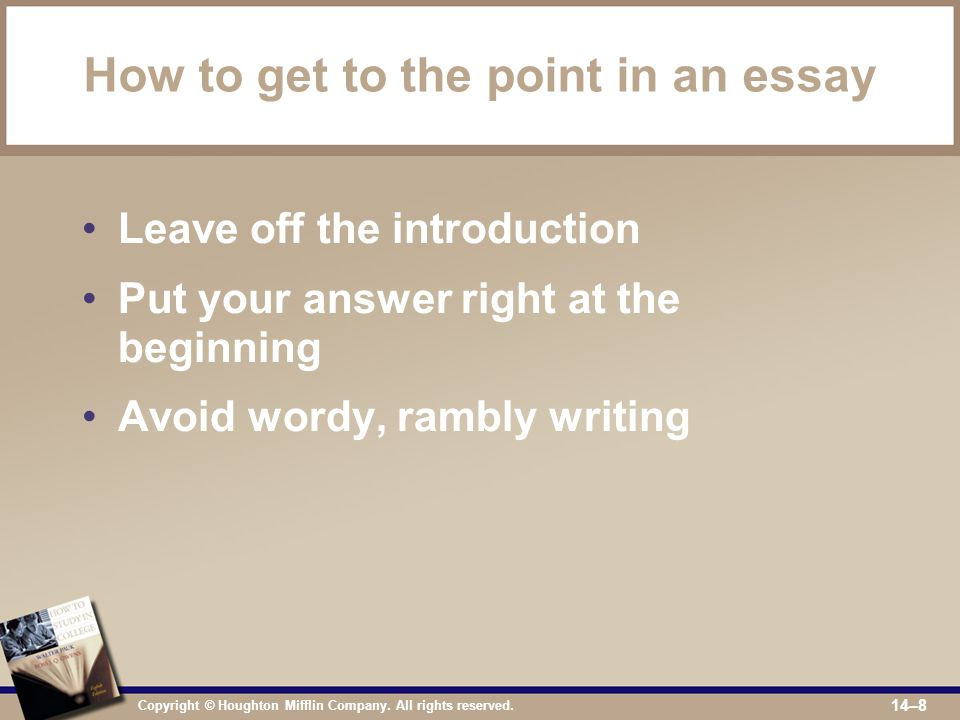 Copyright © Houghton Mifflin Company. All rights reserved. 14–8 How to get to the point in an essay Leave off the introduction Put your answer right a