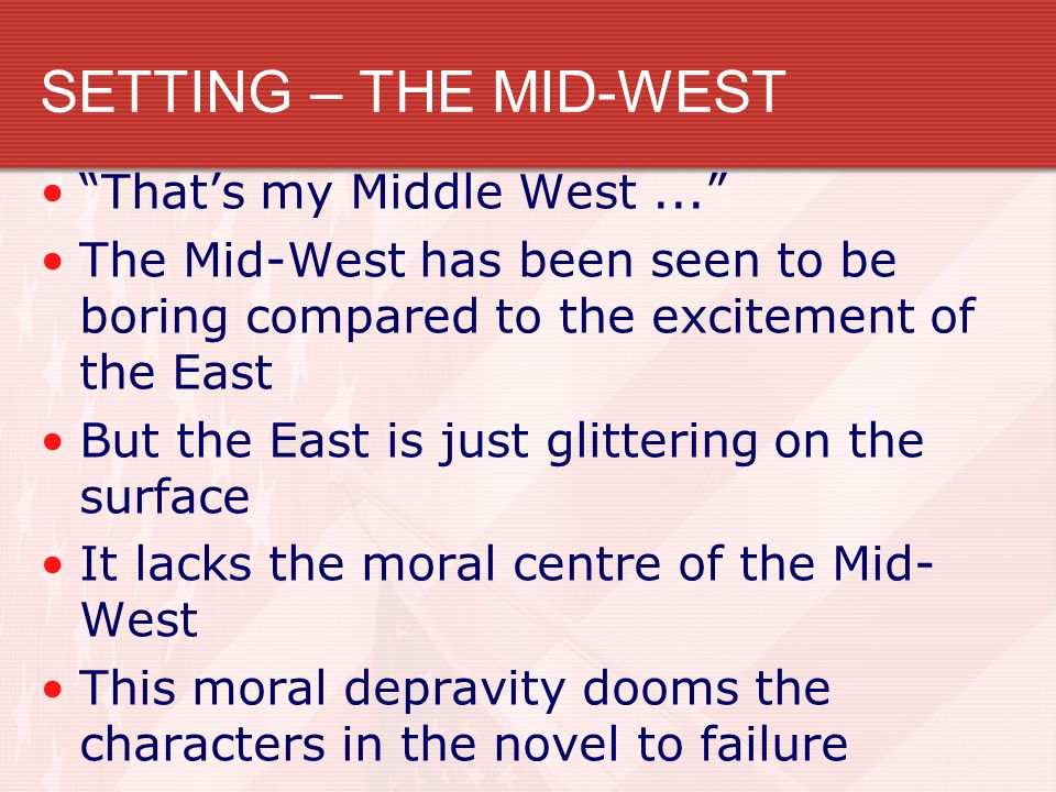 SETTING – THE MID-WEST That's my Middle West... The Mid-West has been seen to be boring compared to the excitement of the East But the East is just glittering on the surface It lacks the moral centre of the Mid- West This moral depravity dooms the characters in the novel to failure