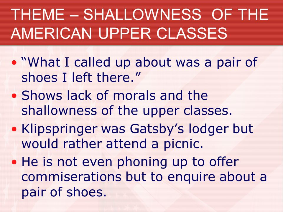 THEME – SHALLOWNESS OF THE AMERICAN UPPER CLASSES What I called up about was a pair of shoes I left there. Shows lack of morals and the shallowness of the upper classes.