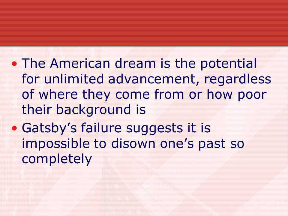 The American dream is the potential for unlimited advancement, regardless of where they come from or how poor their background is Gatsby's failure suggests it is impossible to disown one's past so completely
