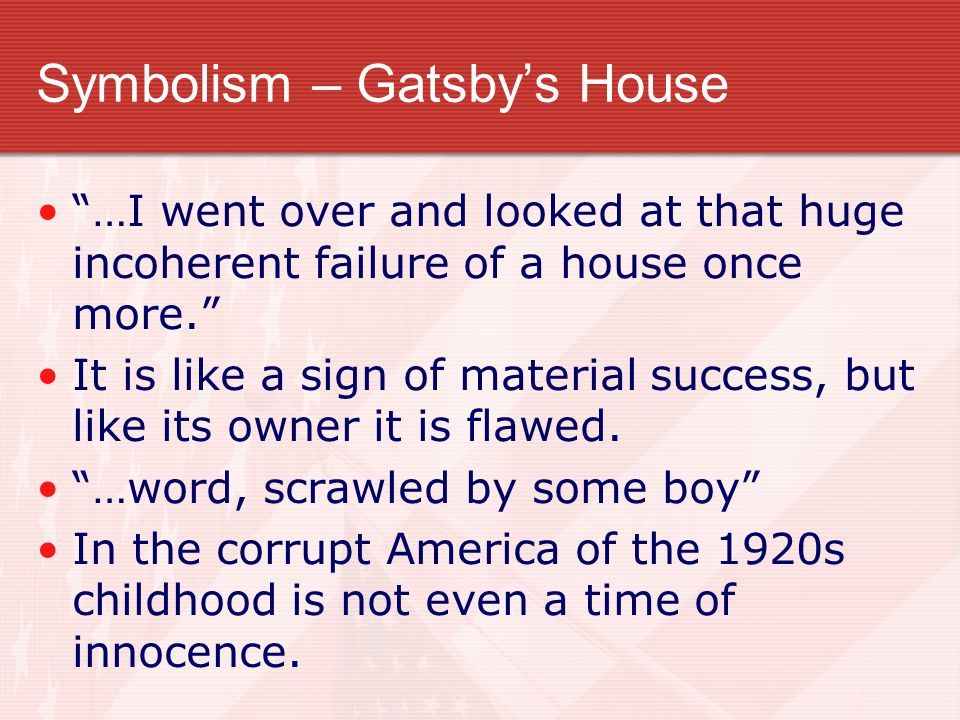 Symbolism – Gatsby's House …I went over and looked at that huge incoherent failure of a house once more. It is like a sign of material success, but like its owner it is flawed.