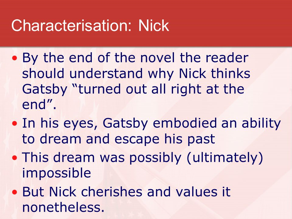 Characterisation: Nick By the end of the novel the reader should understand why Nick thinks Gatsby turned out all right at the end .