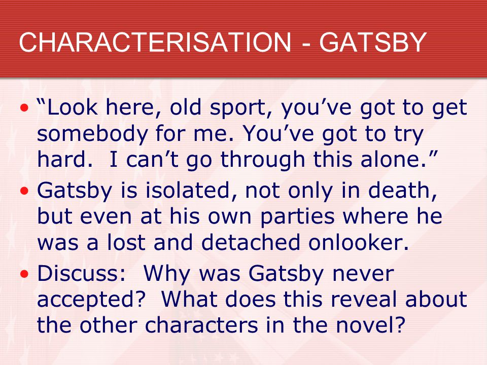 CHARACTERISATION - GATSBY Look here, old sport, you've got to get somebody for me.