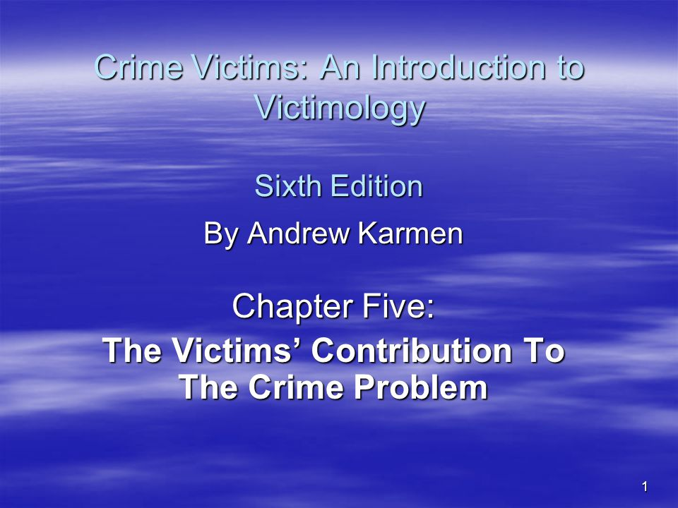 1 Crime Victims: An Introduction to Victimology Sixth Edition By Andrew Karmen Chapter Five: The Victims' Contribution To The Crime Problem