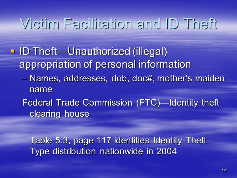 14 Victim Facilitation and ID Theft  ID Theft—Unauthorized (illegal) appropriation of personal information –Names, addresses, dob, doc#, mother's mai