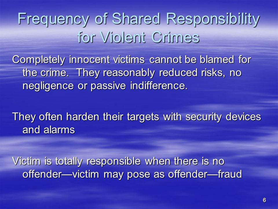 6 Frequency of Shared Responsibility for Violent Crimes Completely innocent victims cannot be blamed for the crime. They reasonably reduced risks, no