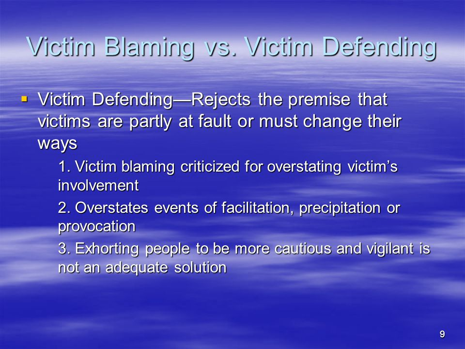 9 Victim Blaming vs. Victim Defending  Victim Defending—Rejects the premise that victims are partly at fault or must change their ways 1. Victim blam