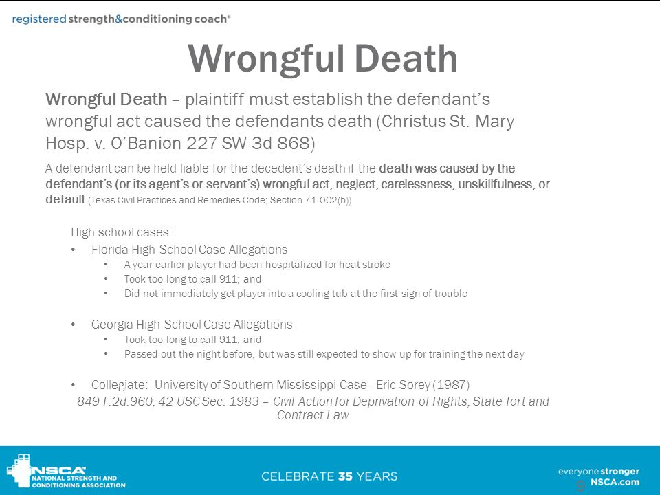 Wrongful Death High school cases: Florida High School Case Allegations A year earlier player had been hospitalized for heat stroke Took too long to call 911; and Did not immediately get player into a cooling tub at the first sign of trouble Georgia High School Case Allegations Took too long to call 911; and Passed out the night before, but was still expected to show up for training the next day Collegiate: University of Southern Mississippi Case - Eric Sorey (1987) 849 F.2d.960; 42 USC Sec.