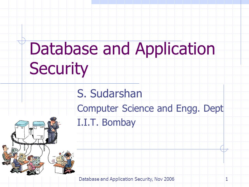 Database and Application Security, Nov 20061 Database and Application Security S. Sudarshan Computer Science and Engg. Dept I.I.T. Bombay