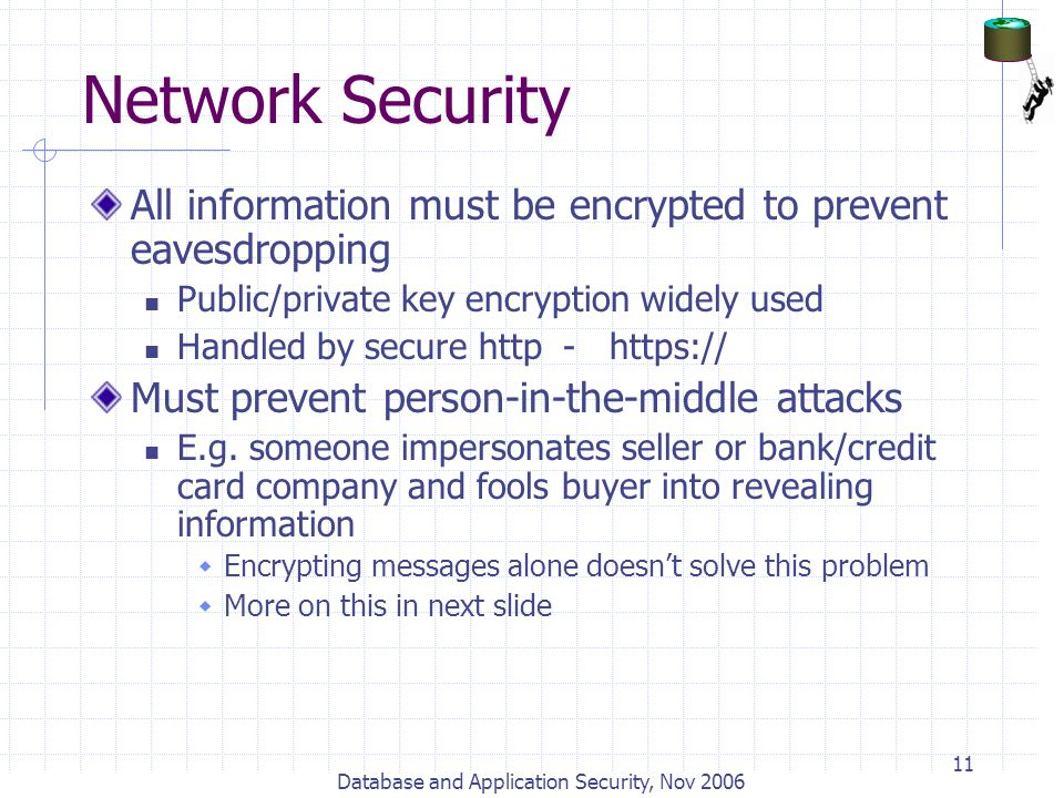 Database and Application Security, Nov 2006 11 Network Security All information must be encrypted to prevent eavesdropping Public/private key encrypti