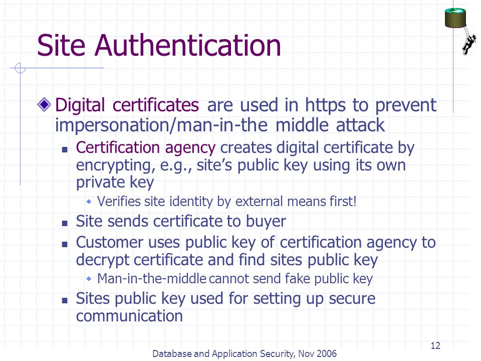 Database and Application Security, Nov 2006 12 Site Authentication Digital certificates are used in https to prevent impersonation/man-in-the middle a