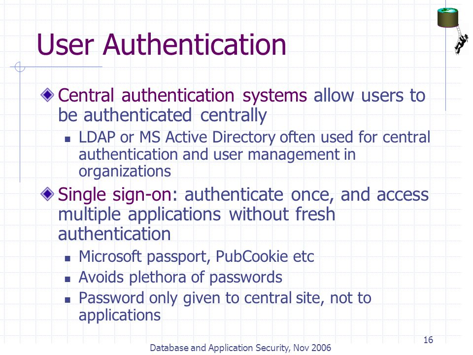 Database and Application Security, Nov 2006 16 User Authentication Central authentication systems allow users to be authenticated centrally LDAP or MS