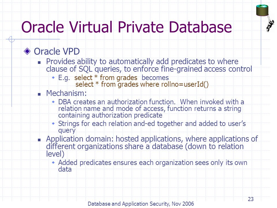 Database and Application Security, Nov 2006 23 Oracle Virtual Private Database Oracle VPD Provides ability to automatically add predicates to where cl