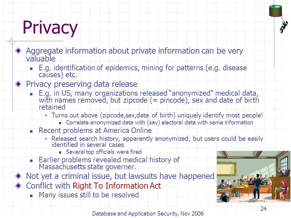 Database and Application Security, Nov 2006 24 Privacy Aggregate information about private information can be very valuable E.g. identification of epi