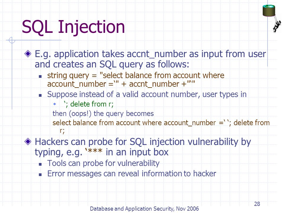 Database and Application Security, Nov 2006 28 SQL Injection E.g. application takes accnt_number as input from user and creates an SQL query as follow