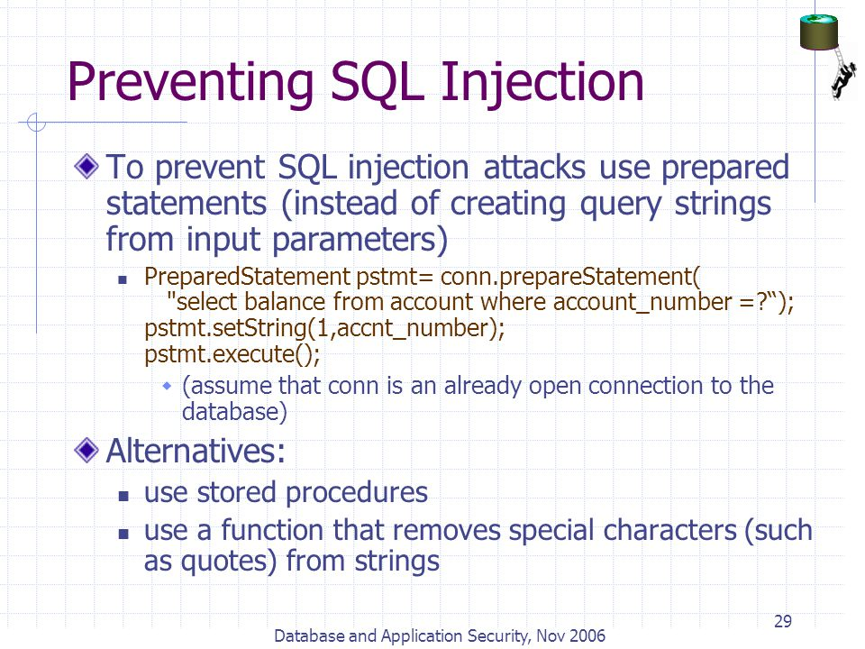 Database and Application Security, Nov 2006 29 Preventing SQL Injection To prevent SQL injection attacks use prepared statements (instead of creating