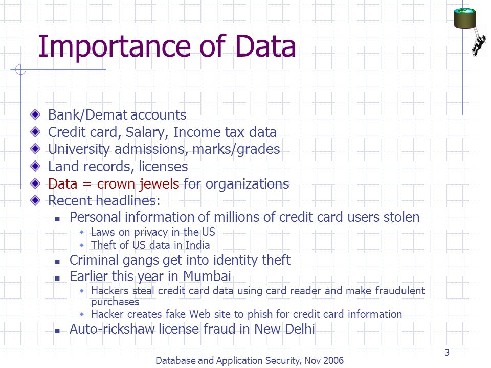 Database and Application Security, Nov 2006 3 Importance of Data Bank/Demat accounts Credit card, Salary, Income tax data University admissions, marks