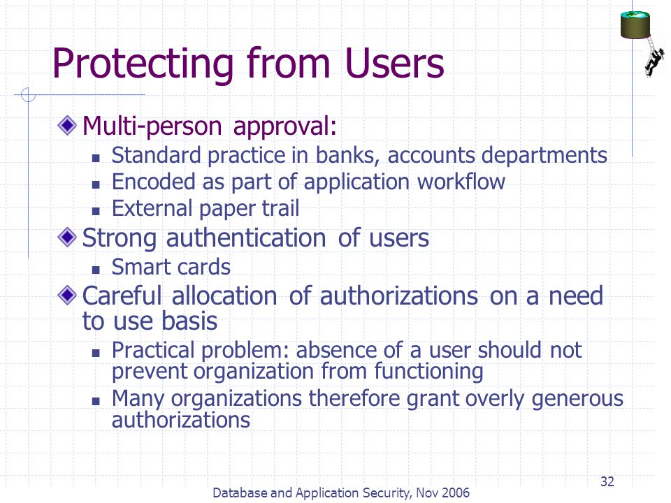 Database and Application Security, Nov 2006 32 Protecting from Users Multi-person approval: Standard practice in banks, accounts departments Encoded a
