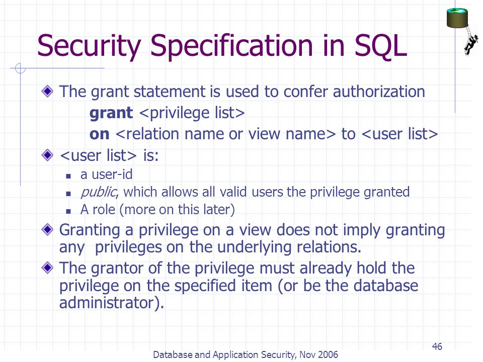 Database and Application Security, Nov 2006 46 Security Specification in SQL The grant statement is used to confer authorization grant on to is: a use