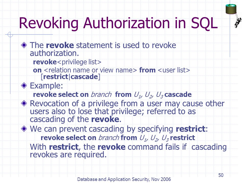 Database and Application Security, Nov 2006 50 Revoking Authorization in SQL The revoke statement is used to revoke authorization. revoke on from [res