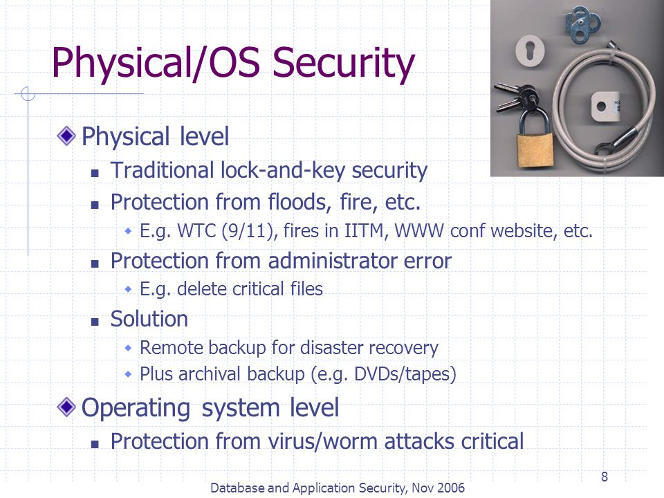 Database and Application Security, Nov 2006 8 Physical/OS Security Physical level Traditional lock-and-key security Protection from floods, fire, etc.