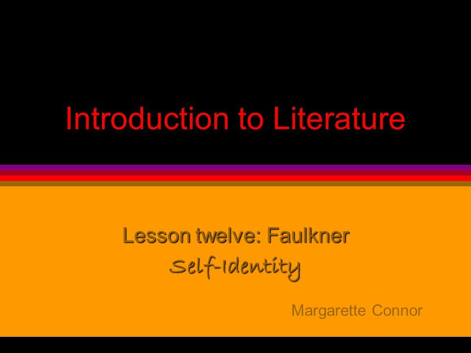 Introduction to Literature Lesson twelve: Faulkner Self-Identity Margarette Connor