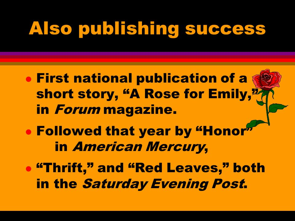 Also publishing success l First national publication of a short story, A Rose for Emily, in Forum magazine.