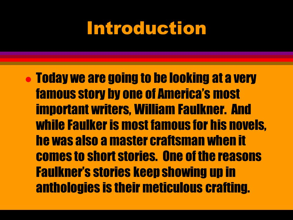 Introduction l Today we are going to be looking at a very famous story by one of America's most important writers, William Faulkner.