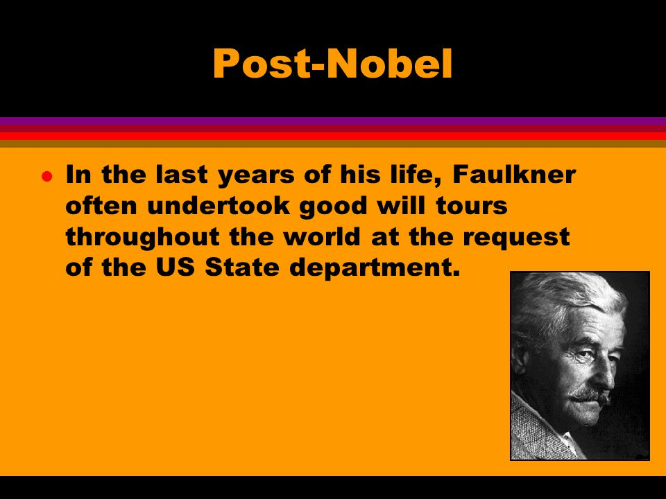 Post-Nobel l In the last years of his life, Faulkner often undertook good will tours throughout the world at the request of the US State department.