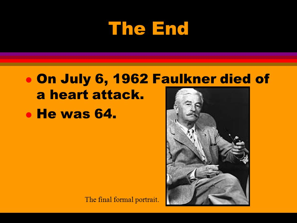 The End l On July 6, 1962 Faulkner died of a heart attack. l He was 64. The final formal portrait.