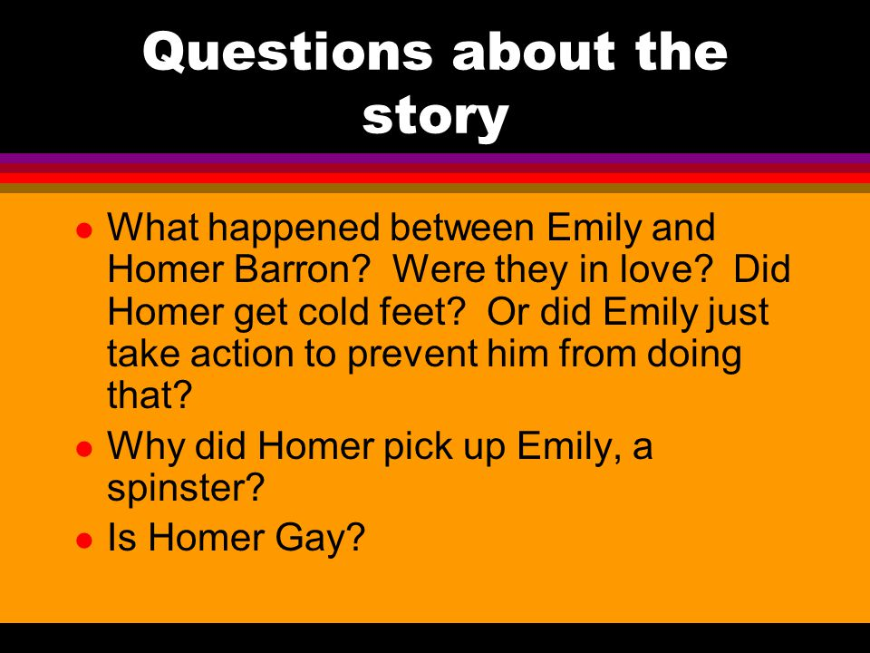 Questions about the story l What happened between Emily and Homer Barron.