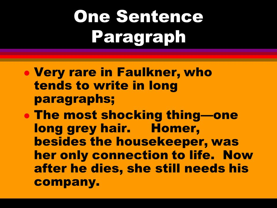 One Sentence Paragraph l Very rare in Faulkner, who tends to write in long paragraphs; l The most shocking thing—one long grey hair.