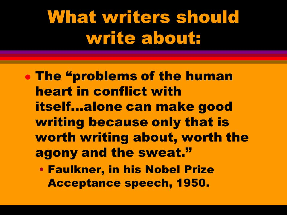 What writers should write about: l The problems of the human heart in conflict with itself…alone can make good writing because only that is worth writing about, worth the agony and the sweat. Faulkner, in his Nobel Prize Acceptance speech, 1950.