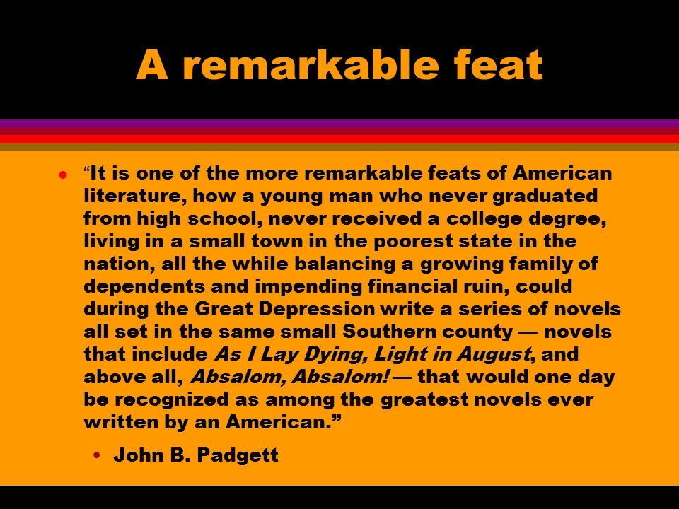 A remarkable feat l It is one of the more remarkable feats of American literature, how a young man who never graduated from high school, never received a college degree, living in a small town in the poorest state in the nation, all the while balancing a growing family of dependents and impending financial ruin, could during the Great Depression write a series of novels all set in the same small Southern county — novels that include As I Lay Dying, Light in August, and above all, Absalom, Absalom.