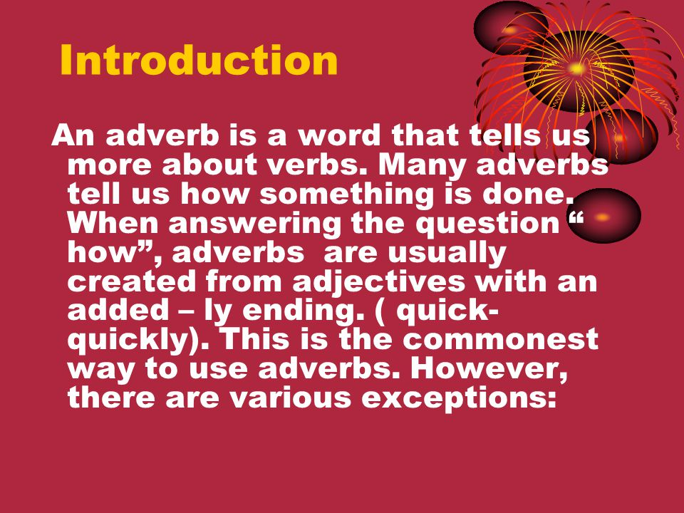 Adjectives ending in –ic: adjective + -ally (exception: public- publicy) adjectiveadverb fantasticfantastically Adjectives ending in –ly: use 'in a … way / manner' or another adverb with similar meaning adjectiveadverb friendlyin a friendly way in a friendly manner likely probably Rules