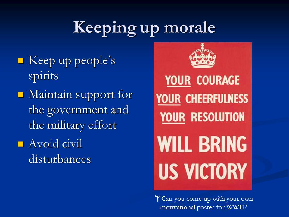 Keeping up morale Keep up people's spirits Keep up people's spirits Maintain support for the government and the military effort Maintain support for the government and the military effort Avoid civil disturbances Avoid civil disturbances  Can you come up with your own motivational poster for WWII