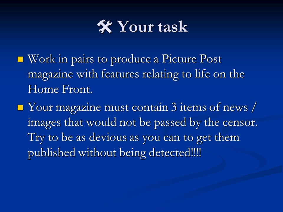  Your task Work in pairs to produce a Picture Post magazine with features relating to life on the Home Front.